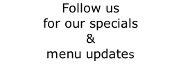 Follow us  for our specials &  menu updates